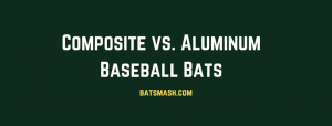 Composite vs. Aluminum Bats: Which is Better?